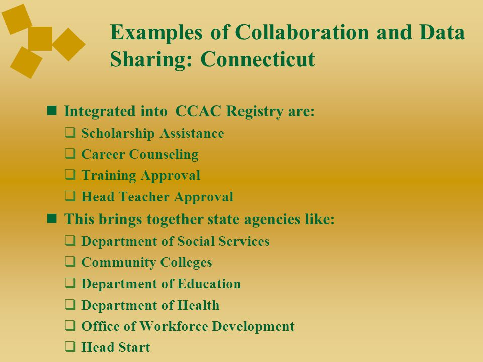 Examples of Collaboration and Data Sharing: Connecticut Integrated into CCAC Registry are:  Scholarship Assistance  Career Counseling  Training Approval  Head Teacher Approval This brings together state agencies like:  Department of Social Services  Community Colleges  Department of Education  Department of Health  Office of Workforce Development  Head Start