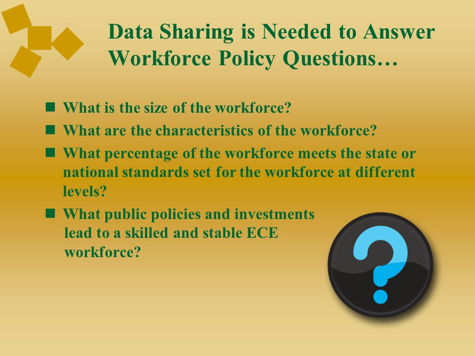 Data Sharing is Needed to Answer Workforce Policy Questions… What is the size of the workforce? What are the characteristics of the workforce? What pe