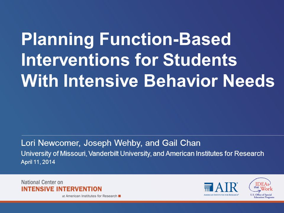Planning Function-Based Interventions for Students With Intensive Behavior Needs Lori Newcomer, Joseph Wehby, and Gail Chan University of Missouri, Va