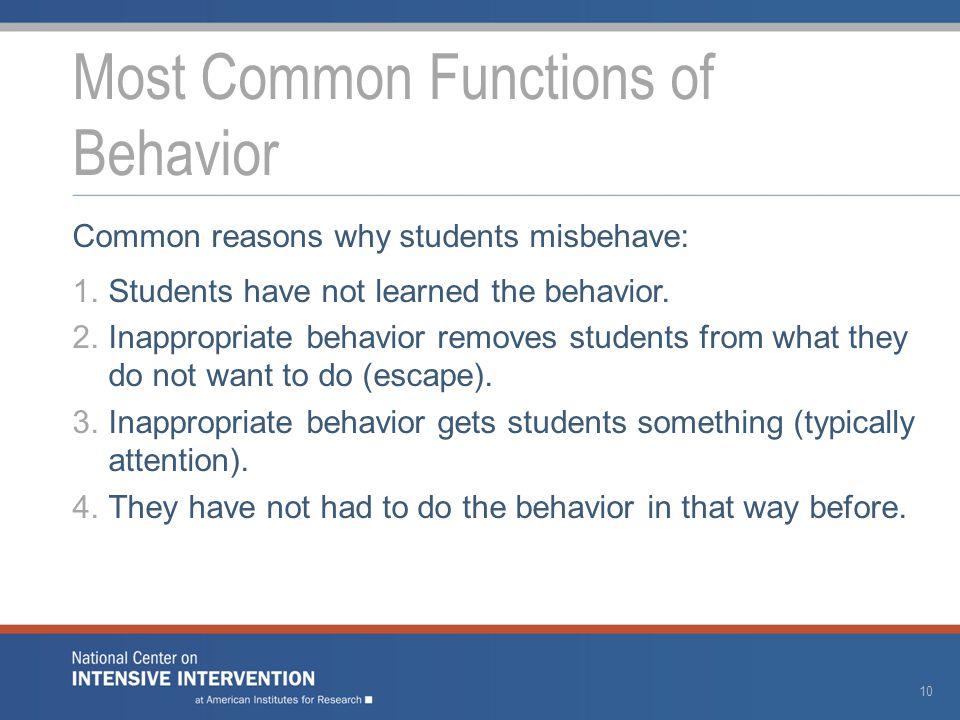 Common reasons why students misbehave: 1.Students have not learned the behavior. 2.Inappropriate behavior removes students from what they do not want