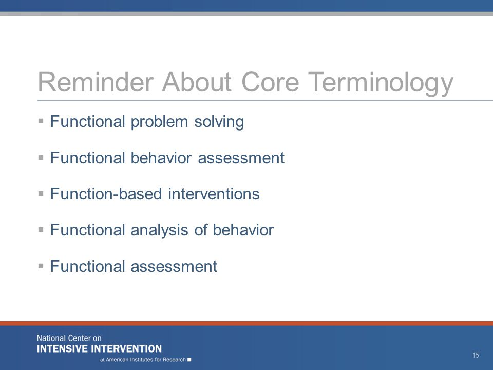 Reminder About Core Terminology  Functional problem solving  Functional behavior assessment  Function-based interventions  Functional analysis of