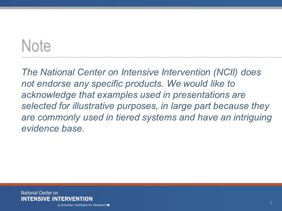 The National Center on Intensive Intervention (NCII) does not endorse any specific products. We would like to acknowledge that examples used in presen