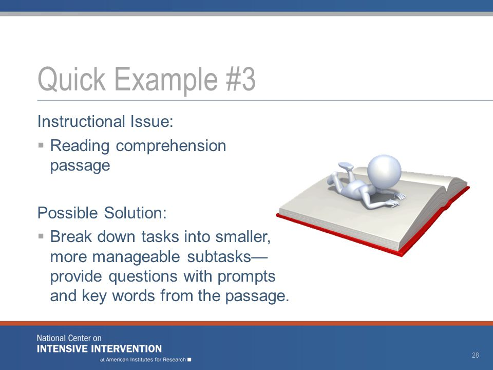 Instructional Issue:  Reading comprehension passage Possible Solution:  Break down tasks into smaller, more manageable subtasks— provide questions w