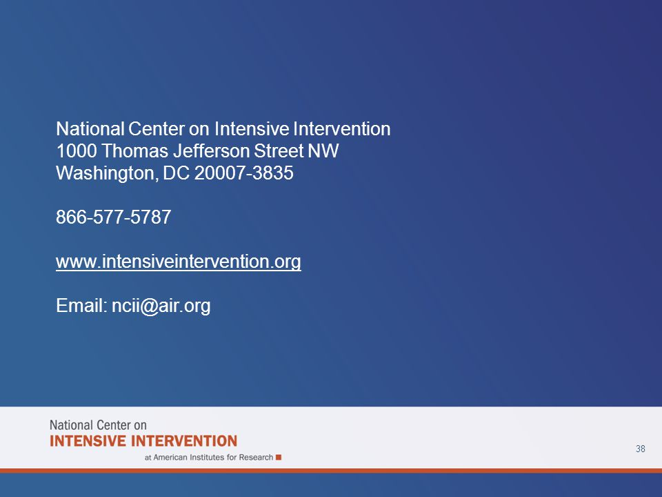 National Center on Intensive Intervention 1000 Thomas Jefferson Street NW Washington, DC 20007-3835 866-577-5787 www.intensiveintervention.org Email: ncii@air.org 38