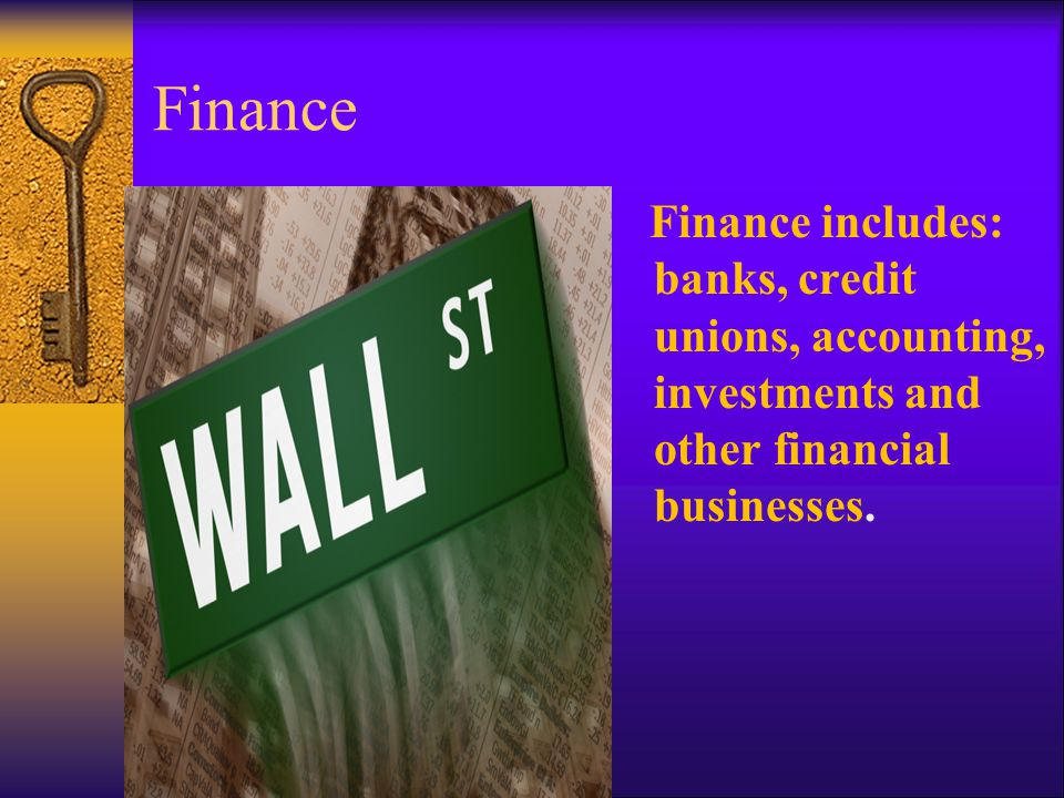 Finance Finance includes: banks, credit unions, accounting, investments and other financial businesses.