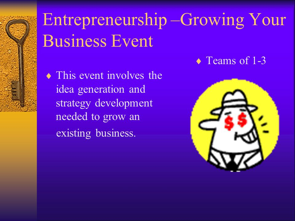Entrepreneurship –Growing Your Business Event  This event involves the idea generation and strategy development needed to grow an existing business.