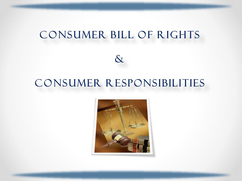 consumer Bill of rights & Consumer Responsibilities consumer Bill of rights & Consumer Responsibilities