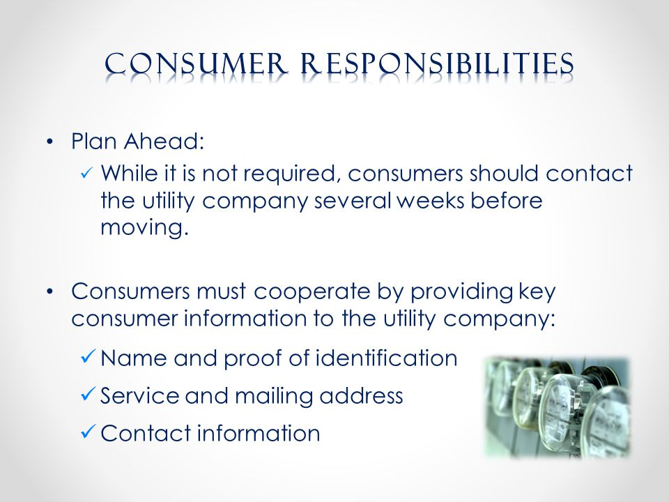 Plan Ahead: While it is not required, consumers should contact the utility company several weeks before moving.