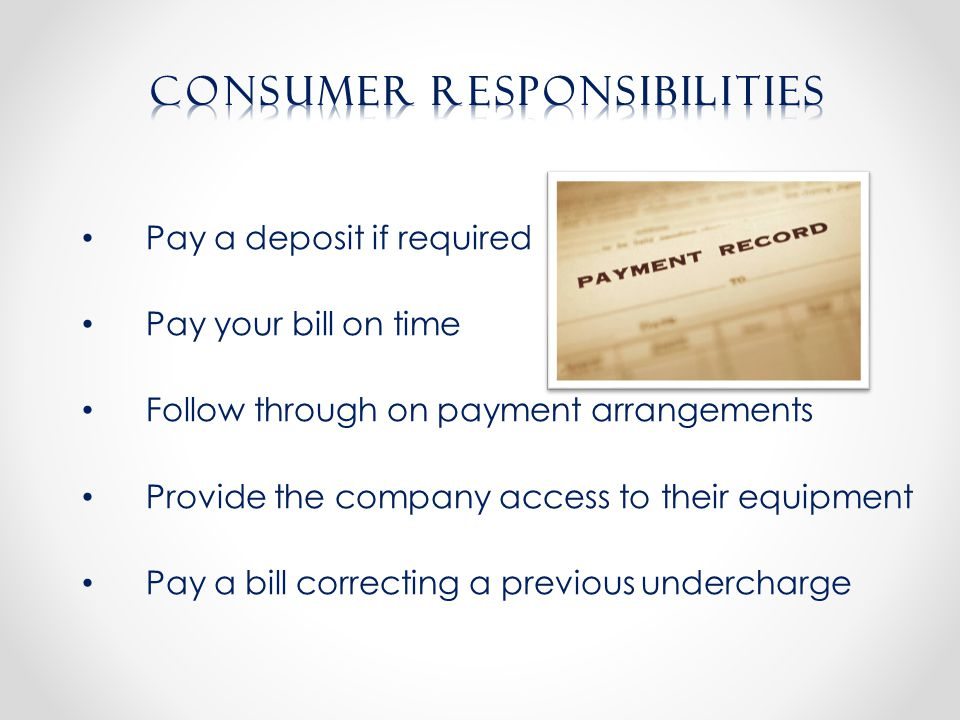 Pay a deposit if required Pay your bill on time Follow through on payment arrangements Provide the company access to their equipment Pay a bill correcting a previous undercharge
