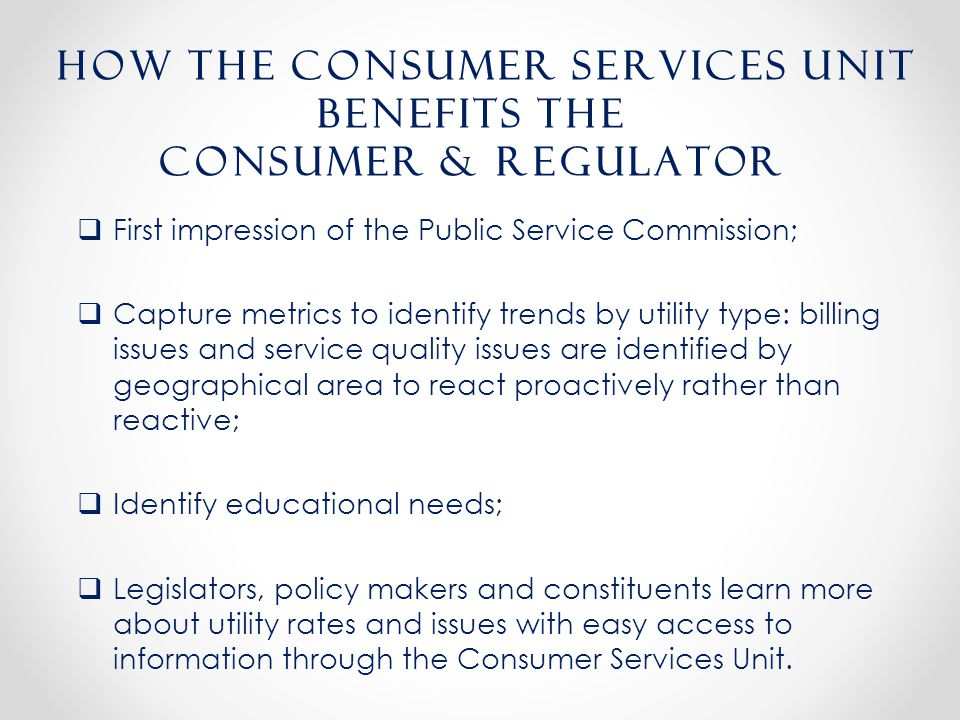  First impression of the Public Service Commission;  Capture metrics to identify trends by utility type: billing issues and service quality issues are identified by geographical area to react proactively rather than reactive;  Identify educational needs;  Legislators, policy makers and constituents learn more about utility rates and issues with easy access to information through the Consumer Services Unit.