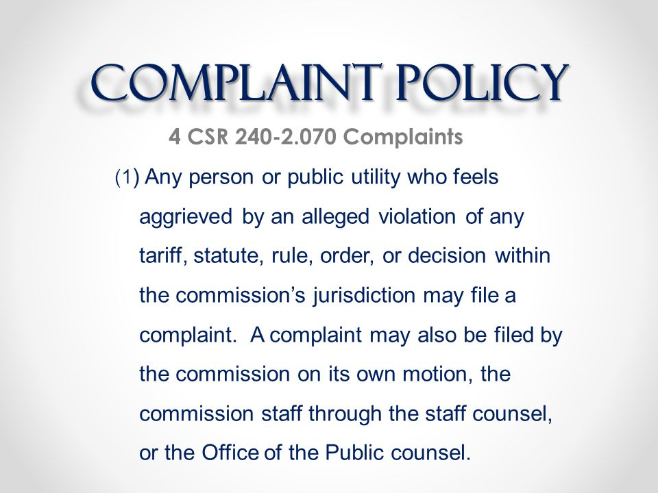 Complaint Policy 4 CSR 240-2.070 Complaints (1 ) Any person or public utility who feels aggrieved by an alleged violation of any tariff, statute, rule, order, or decision within the commission's jurisdiction may file a complaint.