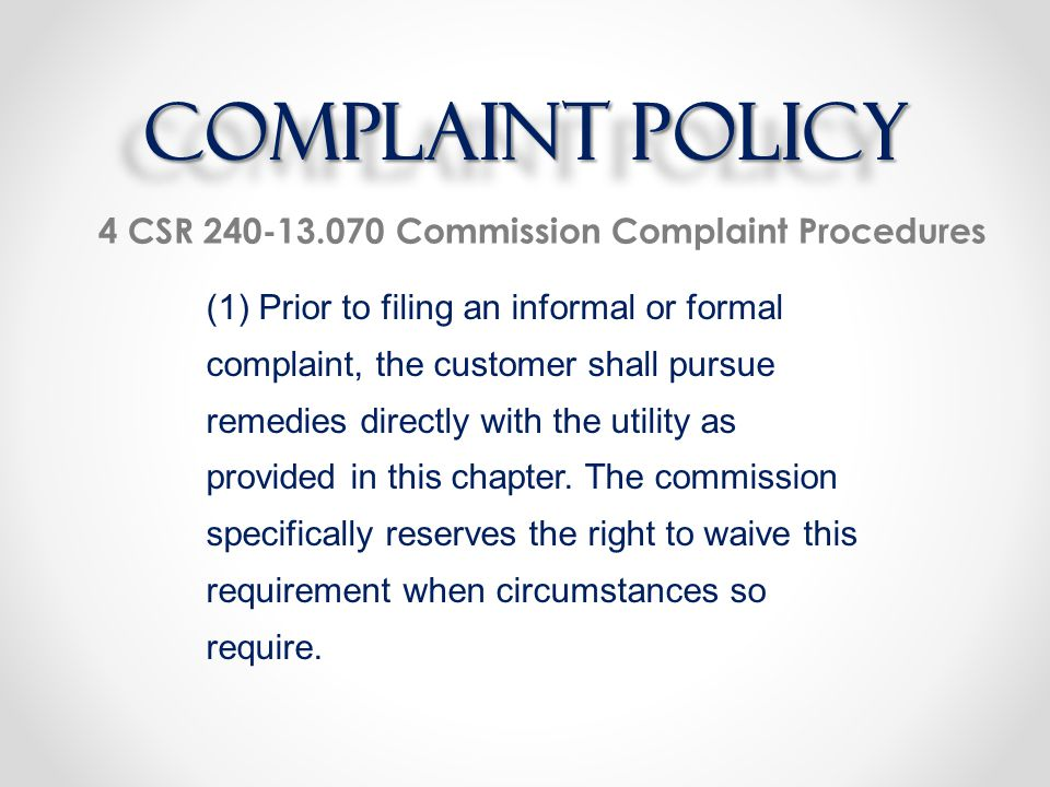 4 CSR 240-13.070 Commission Complaint Procedures (1) Prior to filing an informal or formal complaint, the customer shall pursue remedies directly with the utility as provided in this chapter.