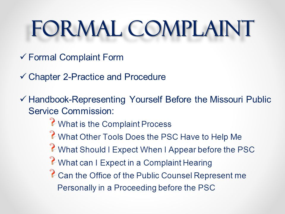 formal complaint Formal Complaint Form Chapter 2-Practice and Procedure Handbook-Representing Yourself Before the Missouri Public Service Commission: What is the Complaint Process What Other Tools Does the PSC Have to Help Me What Should I Expect When I Appear before the PSC What can I Expect in a Complaint Hearing Can the Office of the Public Counsel Represent me Personally in a Proceeding before the PSC