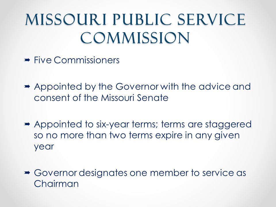 Missouri Public Service Commission  Five Commissioners  Appointed by the Governor with the advice and consent of the Missouri Senate  Appointed to six-year terms; terms are staggered so no more than two terms expire in any given year  Governor designates one member to service as Chairman