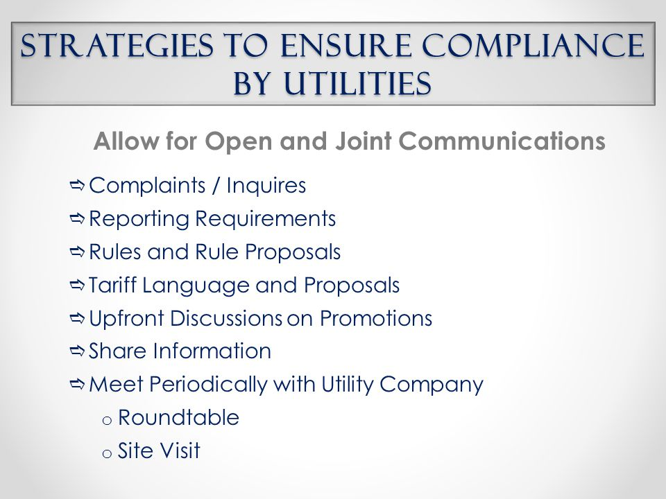 Strategies to Ensure Compliance by Utilities Allow for Open and Joint Communications  Complaints / Inquires  Reporting Requirements  Rules and Rule Proposals  Tariff Language and Proposals  Upfront Discussions on Promotions  Share Information  Meet Periodically with Utility Company o Roundtable o Site Visit