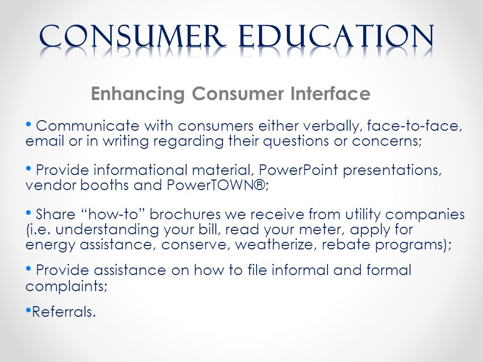 Enhancing Consumer Interface Communicate with consumers either verbally, face-to-face, email or in writing regarding their questions or concerns; Provide informational material, PowerPoint presentations, vendor booths and PowerTOWN®; Share how-to brochures we receive from utility companies (i.e.