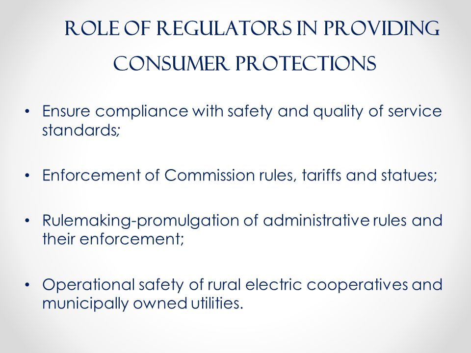 Ensure compliance with safety and quality of service standards; Enforcement of Commission rules, tariffs and statues; Rulemaking-promulgation of administrative rules and their enforcement; Operational safety of rural electric cooperatives and municipally owned utilities.