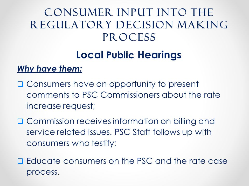Consumer input into the regulatory decision making process Why have them:  Consumers have an opportunity to present comments to PSC Commissioners about the rate increase request;  Commission receives information on billing and service related issues.