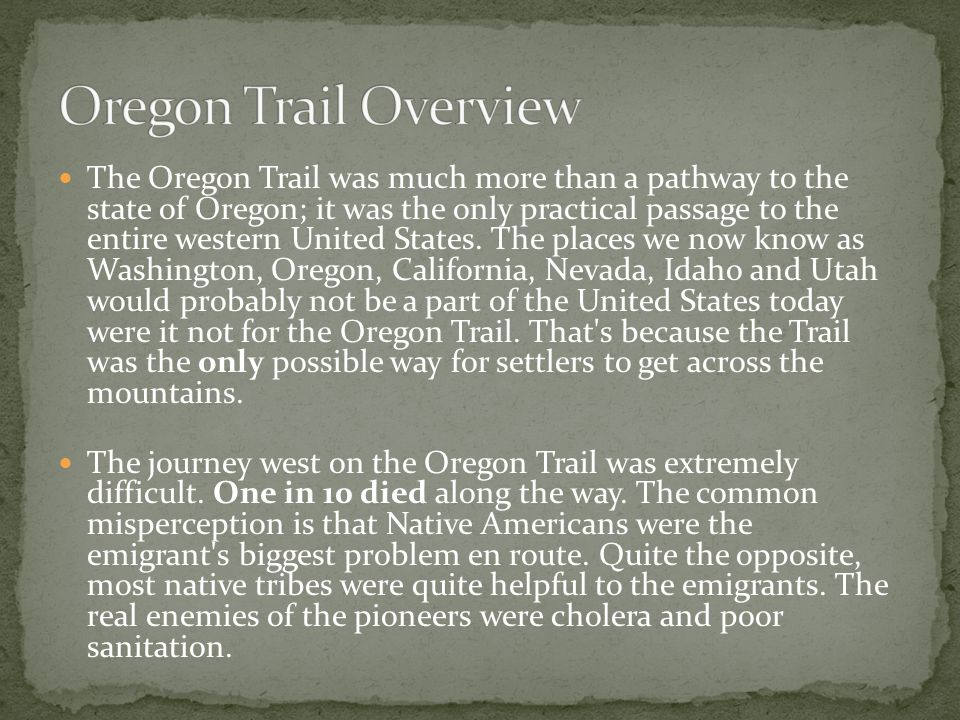 The Oregon Trail was much more than a pathway to the state of Oregon; it was the only practical passage to the entire western United States.