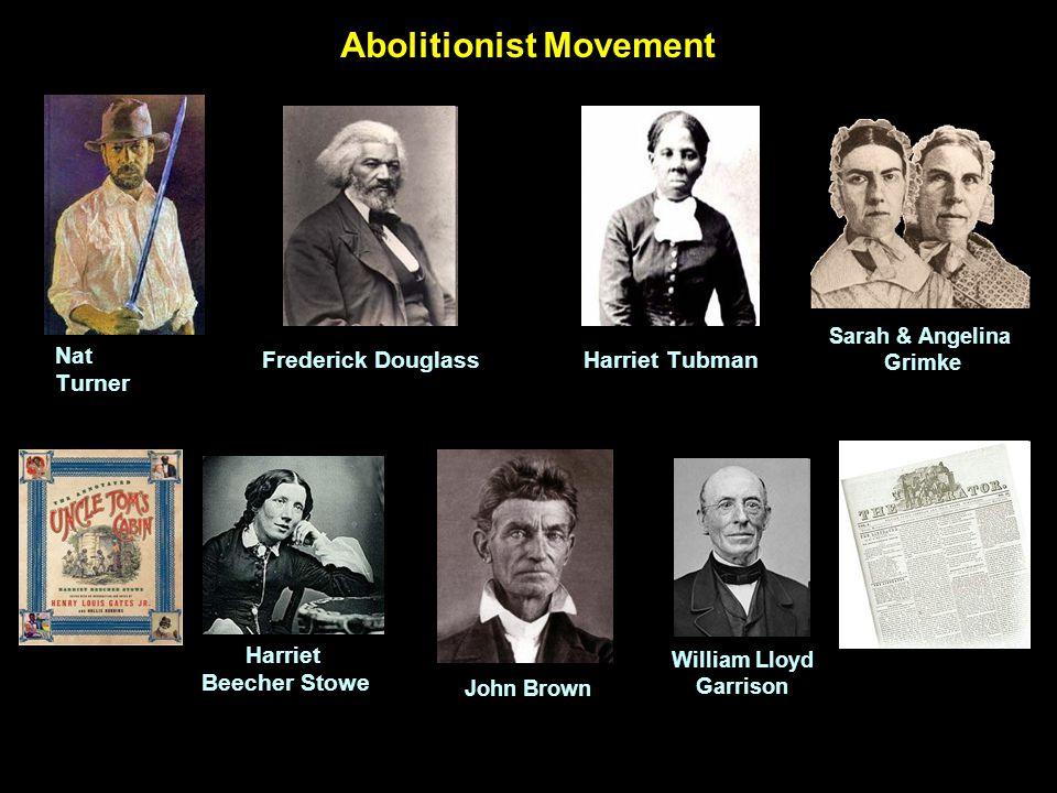 Abolitionist Movement Nat Turner Frederick DouglassHarriet Tubman William Lloyd Garrison Harriet Beecher Stowe Sarah & Angelina Grimke John Brown