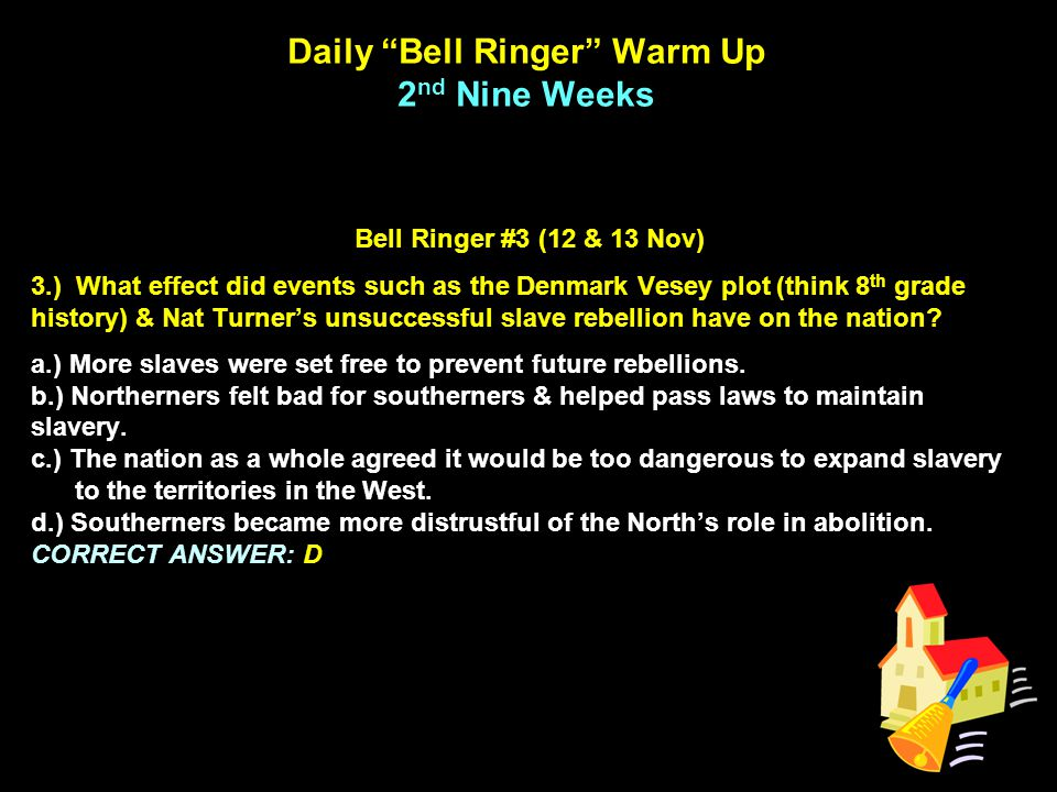 Daily Bell Ringer Warm Up 2 nd Nine Weeks Bell Ringer #3 (12 & 13 Nov) 3.) What effect did events such as the Denmark Vesey plot (think 8 th grade history) & Nat Turner's unsuccessful slave rebellion have on the nation.