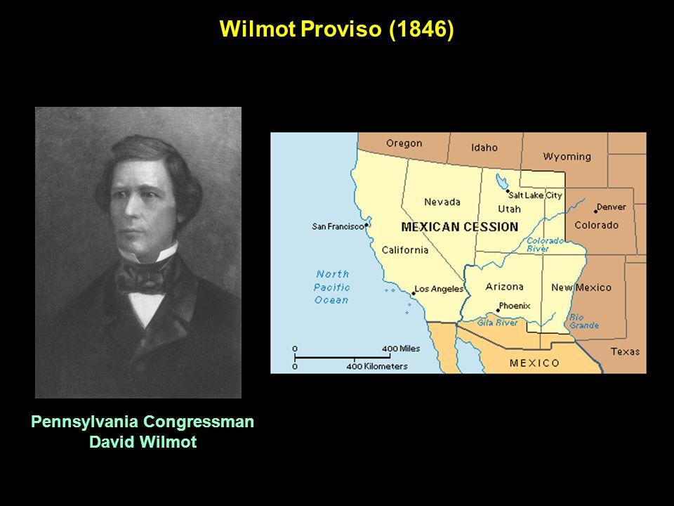 Wilmot Proviso (1846) Pennsylvania Congressman David Wilmot