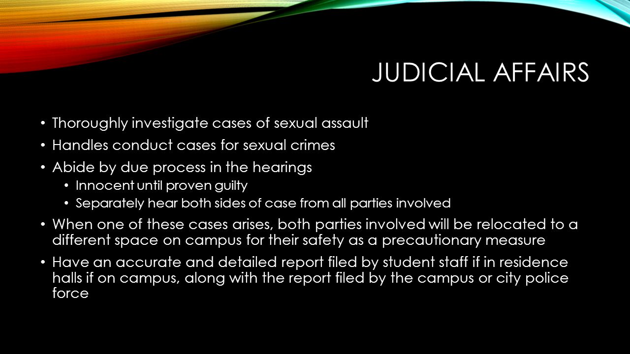 JUDICIAL AFFAIRS Thoroughly investigate cases of sexual assault Handles conduct cases for sexual crimes Abide by due process in the hearings Innocent