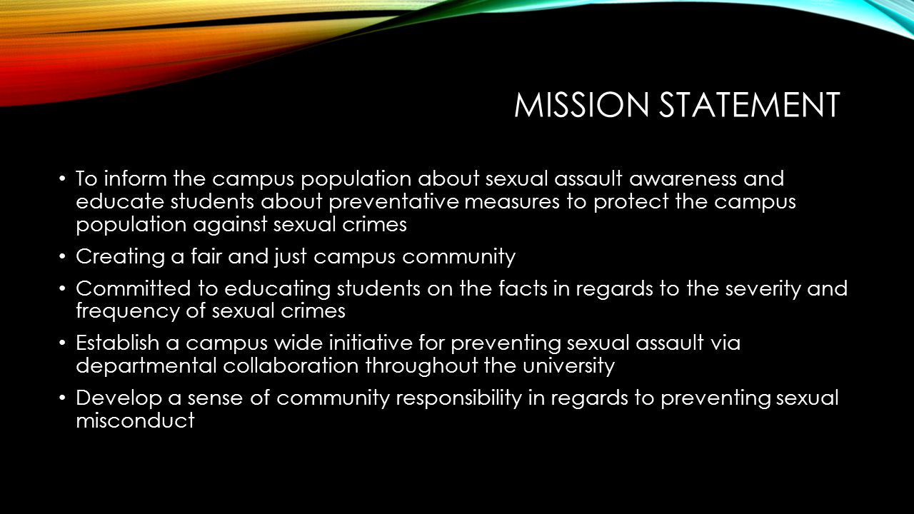 MISSION STATEMENT To inform the campus population about sexual assault awareness and educate students about preventative measures to protect the campu