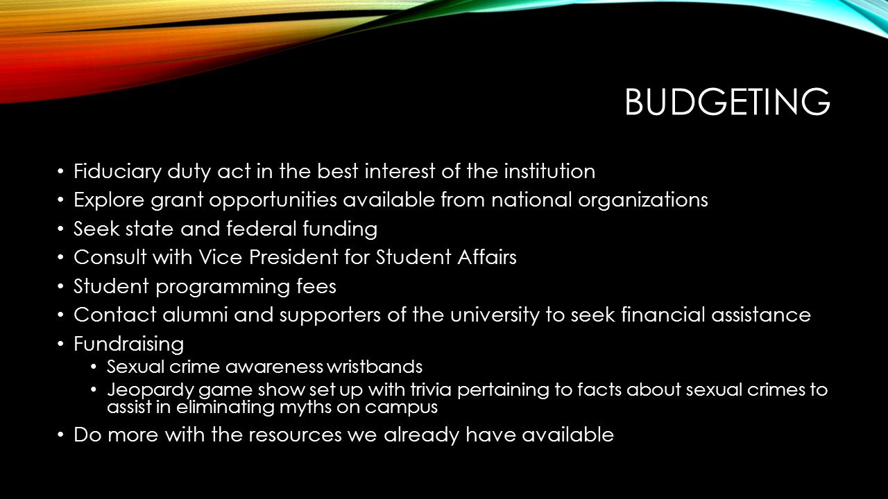 BUDGETING Fiduciary duty act in the best interest of the institution Explore grant opportunities available from national organizations Seek state and