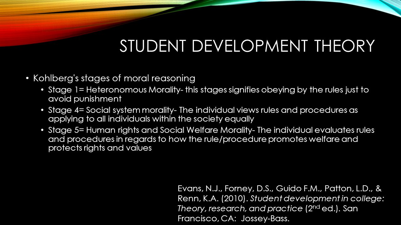 STUDENT DEVELOPMENT THEORY Kohlberg's stages of moral reasoning Stage 1= Heteronomous Morality- this stages signifies obeying by the rules just to avo