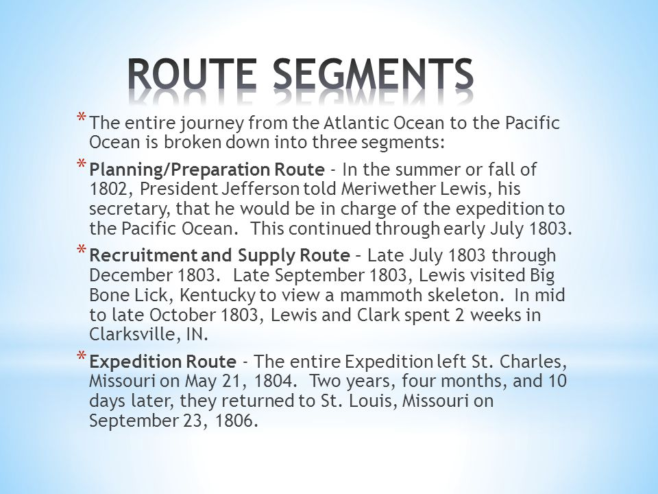 * The entire journey from the Atlantic Ocean to the Pacific Ocean is broken down into three segments: * Planning/Preparation Route - In the summer or fall of 1802, President Jefferson told Meriwether Lewis, his secretary, that he would be in charge of the expedition to the Pacific Ocean.