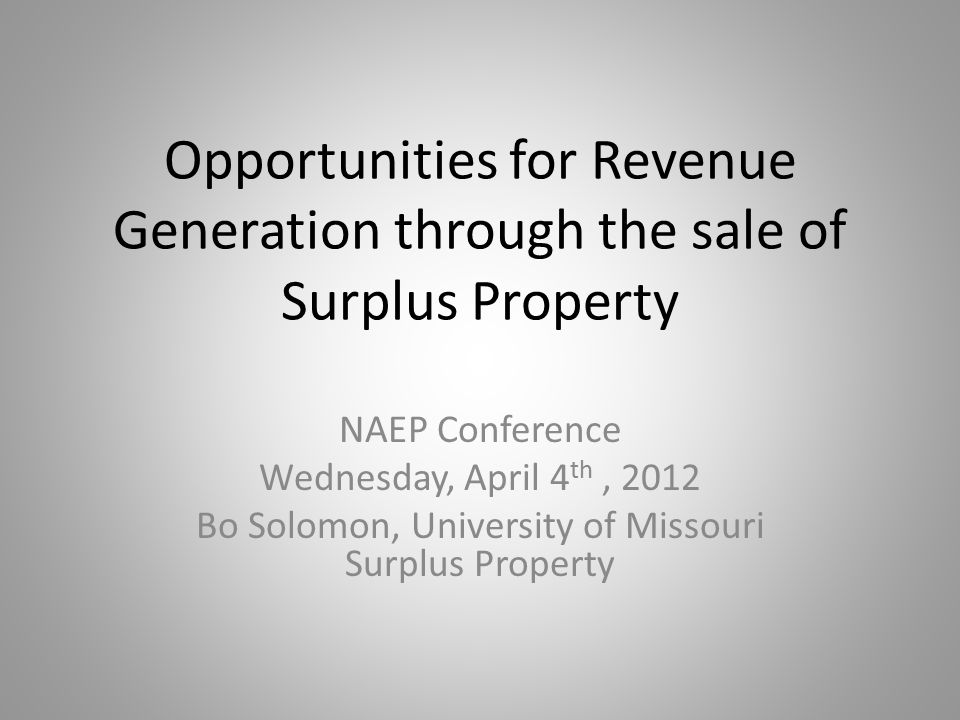 Opportunities for Revenue Generation through the sale of Surplus Property NAEP Conference Wednesday, April 4 th, 2012 Bo Solomon, University of Missouri Surplus Property