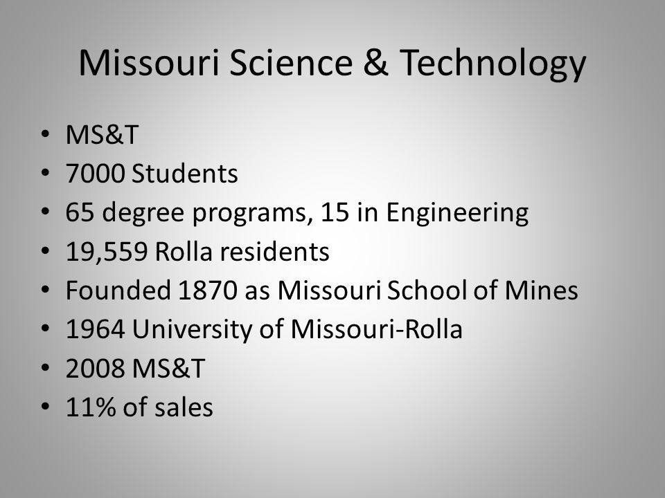 Missouri Science & Technology MS&T 7000 Students 65 degree programs, 15 in Engineering 19,559 Rolla residents Founded 1870 as Missouri School of Mines 1964 University of Missouri-Rolla 2008 MS&T 11% of sales