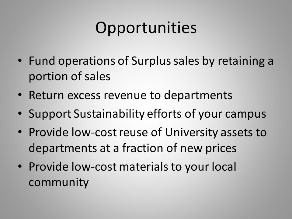 Opportunities Fund operations of Surplus sales by retaining a portion of sales Return excess revenue to departments Support Sustainability efforts of your campus Provide low-cost reuse of University assets to departments at a fraction of new prices Provide low-cost materials to your local community