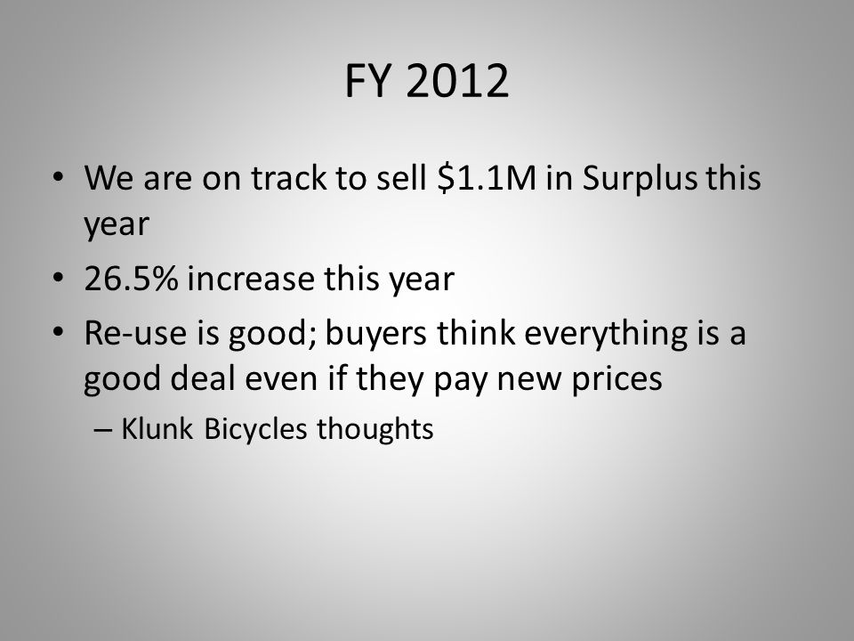 FY 2012 We are on track to sell $1.1M in Surplus this year 26.5% increase this year Re-use is good; buyers think everything is a good deal even if they pay new prices – Klunk Bicycles thoughts