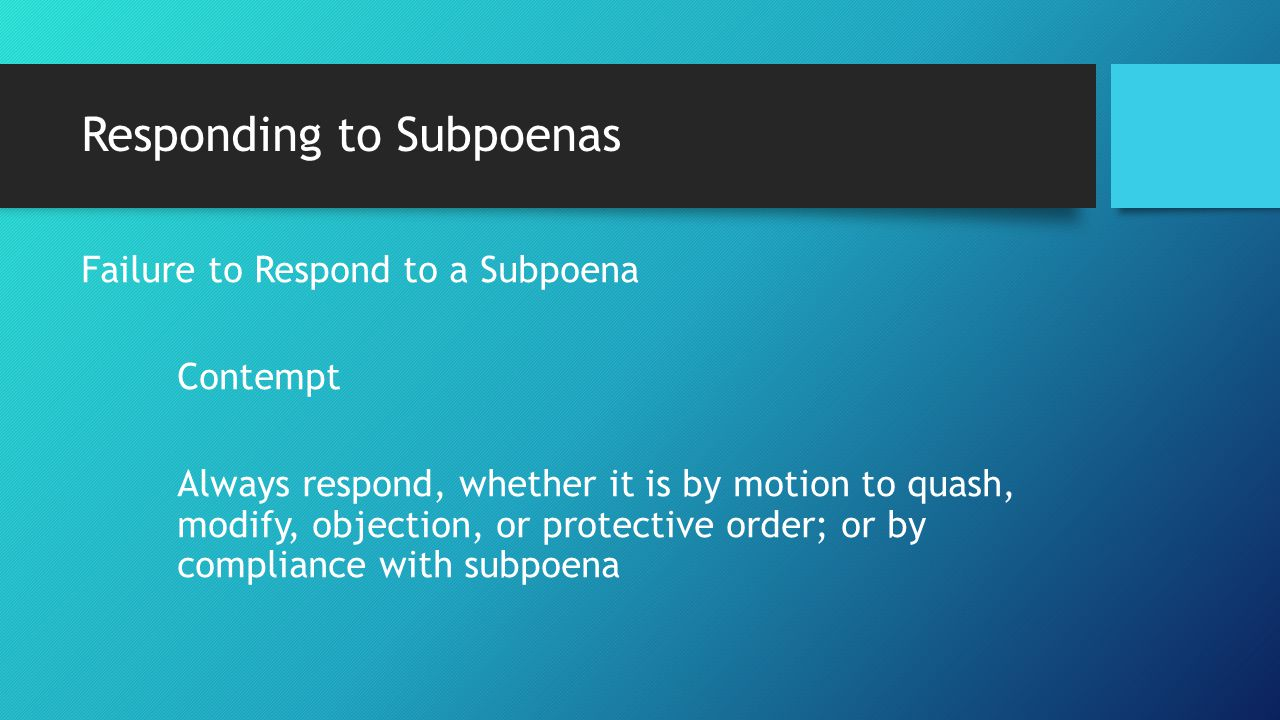 Responding to Subpoenas Failure to Respond to a Subpoena Contempt Always respond, whether it is by motion to quash, modify, objection, or protective order; or by compliance with subpoena