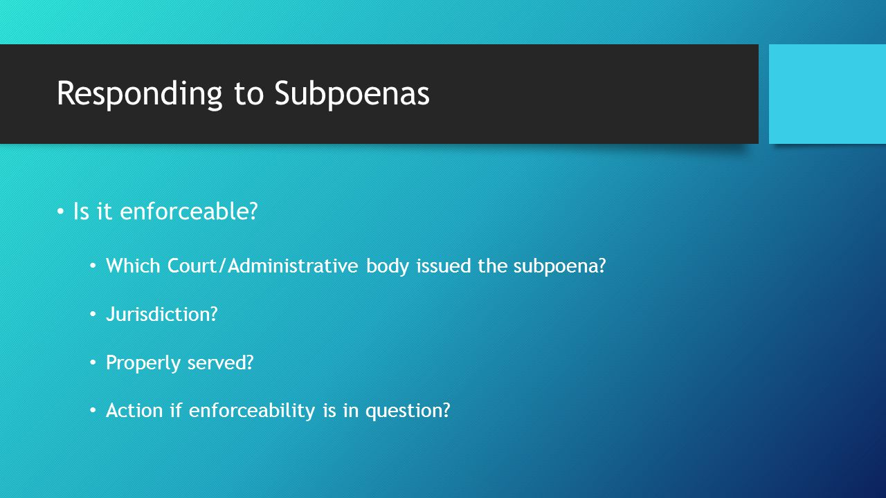 Responding to Subpoenas Is it enforceable. Which Court/Administrative body issued the subpoena.