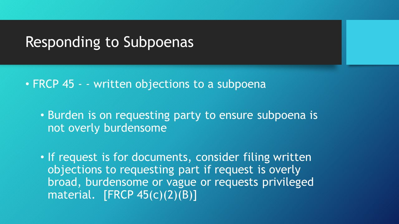 Responding to Subpoenas FRCP 45 - - written objections to a subpoena Burden is on requesting party to ensure subpoena is not overly burdensome If request is for documents, consider filing written objections to requesting part if request is overly broad, burdensome or vague or requests privileged material.