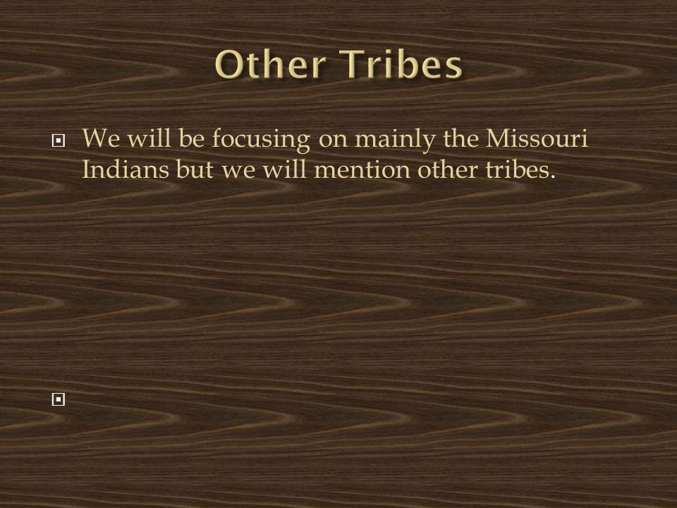  We will be focusing on mainly the Missouri Indians but we will mention other tribes. 