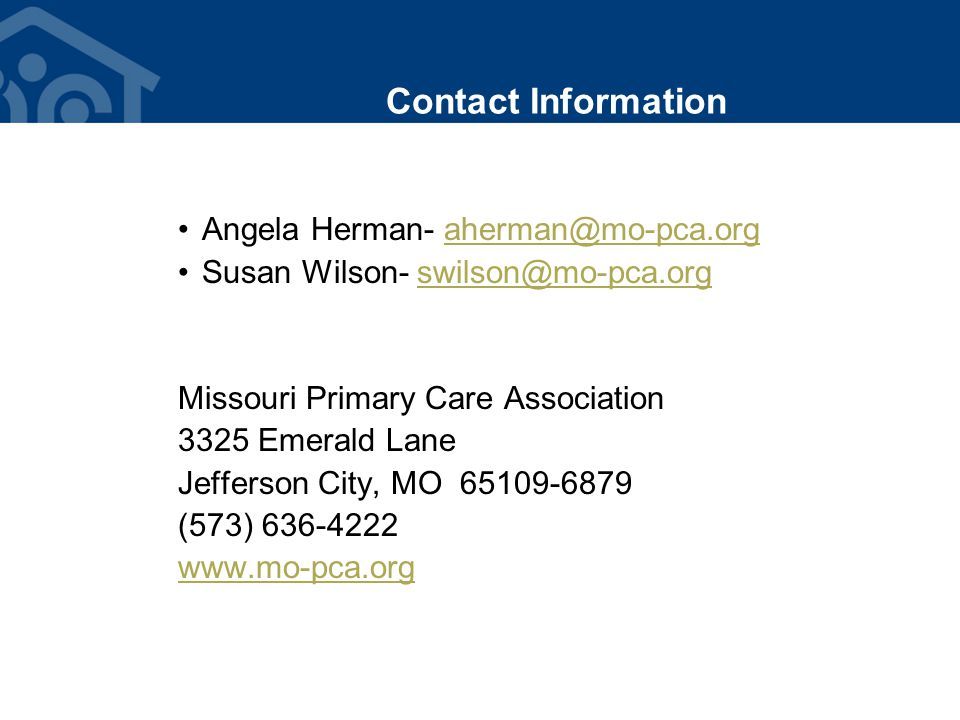 Contact Information Angela Herman- aherman@mo-pca.orgaherman@mo-pca.org Susan Wilson- swilson@mo-pca.orgswilson@mo-pca.org Missouri Primary Care Association 3325 Emerald Lane Jefferson City, MO 65109-6879 (573) 636-4222 www.mo-pca.org