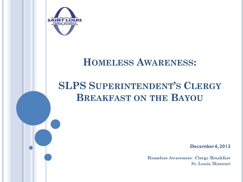 H OMELESS A WARENESS : SLPS S UPERINTENDENT ' S C LERGY B REAKFAST ON THE B AYOU December 6, 2012 Homeless Awareness: Clergy Breakfast St. Louis, Miss