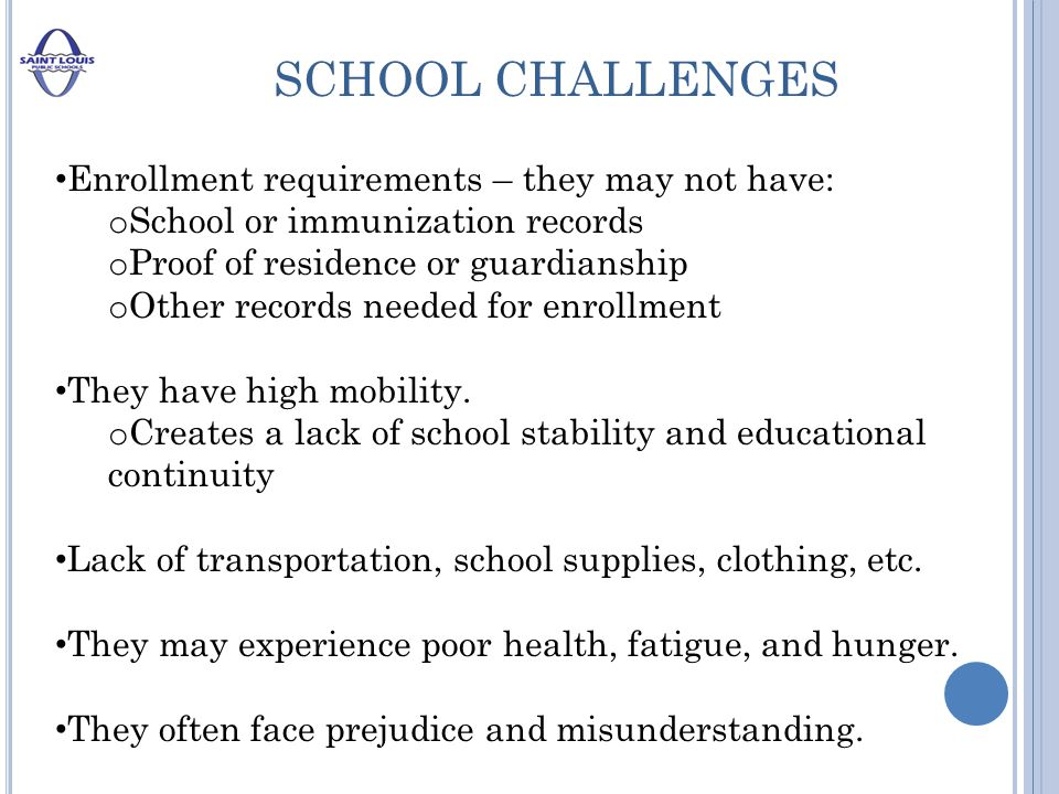 SCHOOL CHALLENGES Enrollment requirements – they may not have: o School or immunization records o Proof of residence or guardianship o Other records needed for enrollment They have high mobility.