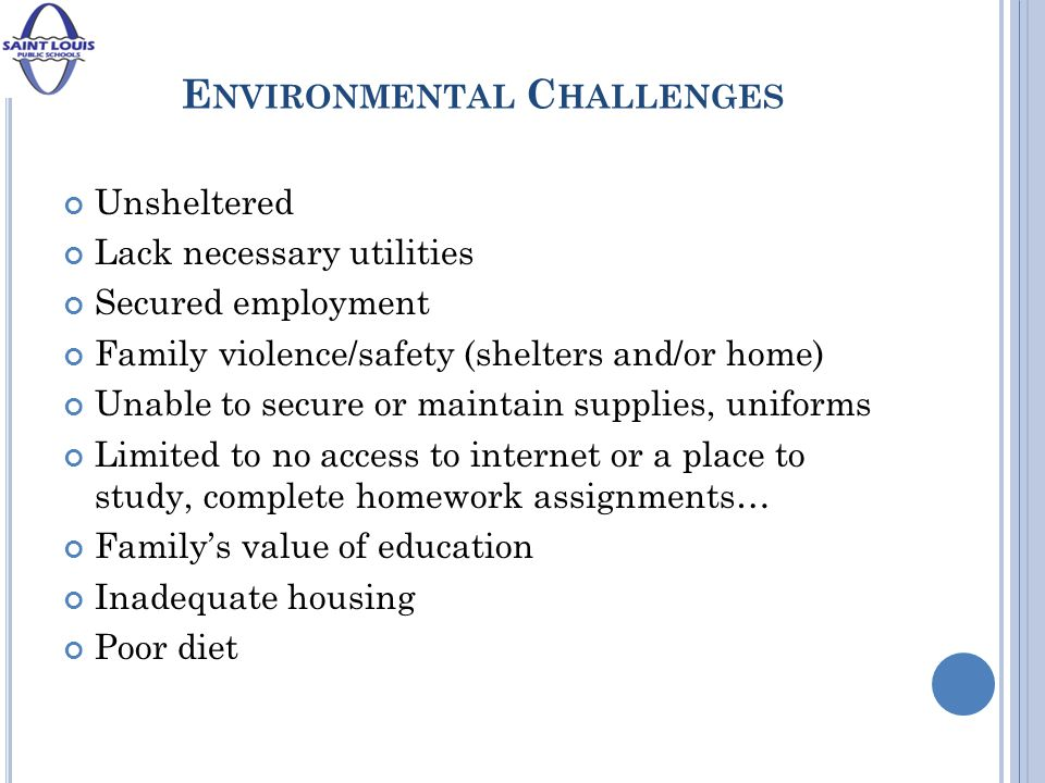 E NVIRONMENTAL C HALLENGES Unsheltered Lack necessary utilities Secured employment Family violence/safety (shelters and/or home) Unable to secure or maintain supplies, uniforms Limited to no access to internet or a place to study, complete homework assignments… Family's value of education Inadequate housing Poor diet