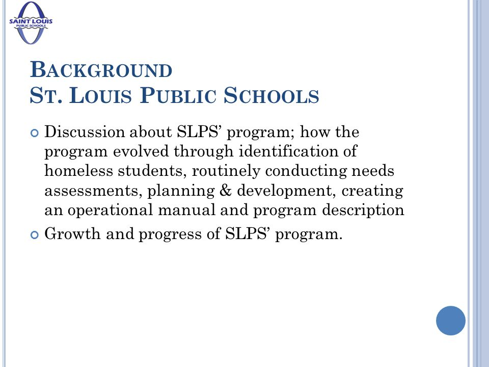 B ACKGROUND S T. L OUIS P UBLIC S CHOOLS Discussion about SLPS' program; how the program evolved through identification of homeless students, routinel