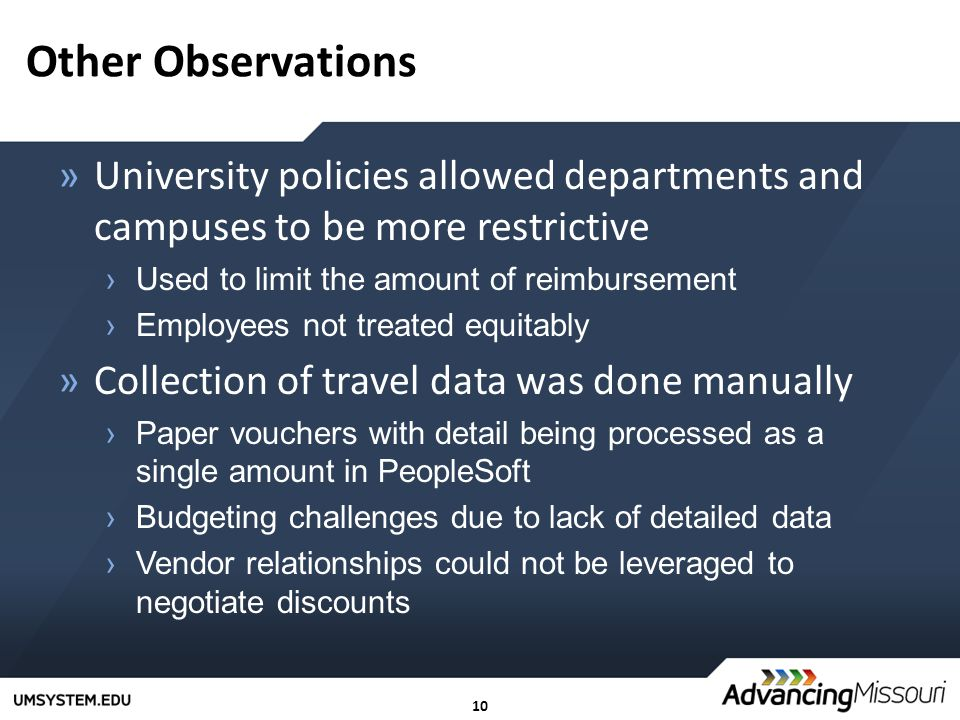 10 Other Observations »University policies allowed departments and campuses to be more restrictive ›Used to limit the amount of reimbursement ›Employees not treated equitably »Collection of travel data was done manually ›Paper vouchers with detail being processed as a single amount in PeopleSoft ›Budgeting challenges due to lack of detailed data ›Vendor relationships could not be leveraged to negotiate discounts