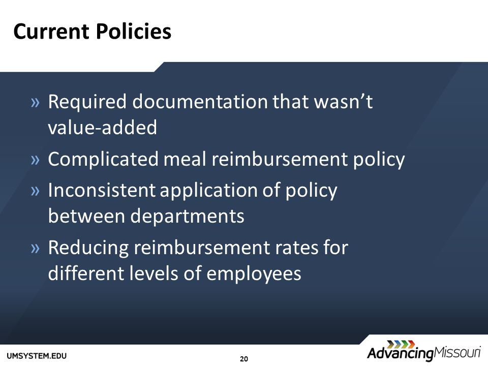 20 Current Policies »Required documentation that wasn't value-added »Complicated meal reimbursement policy »Inconsistent application of policy between departments »Reducing reimbursement rates for different levels of employees