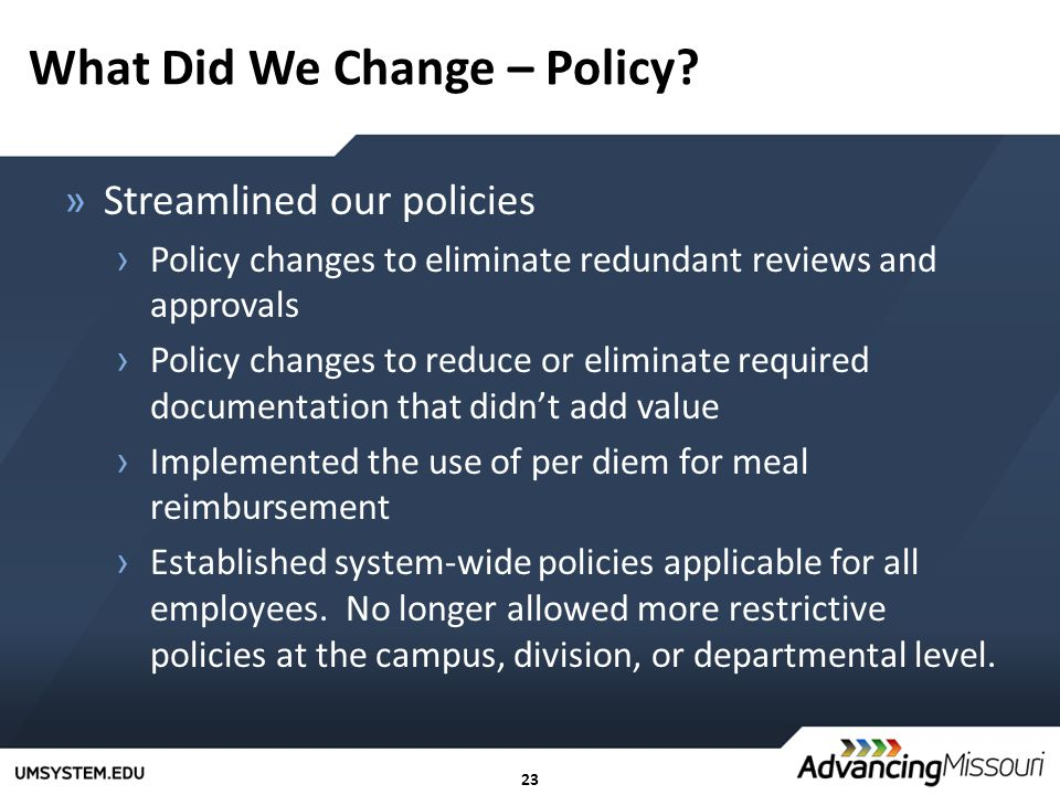 23 What Did We Change – Policy? »Streamlined our policies › Policy changes to eliminate redundant reviews and approvals › Policy changes to reduce or