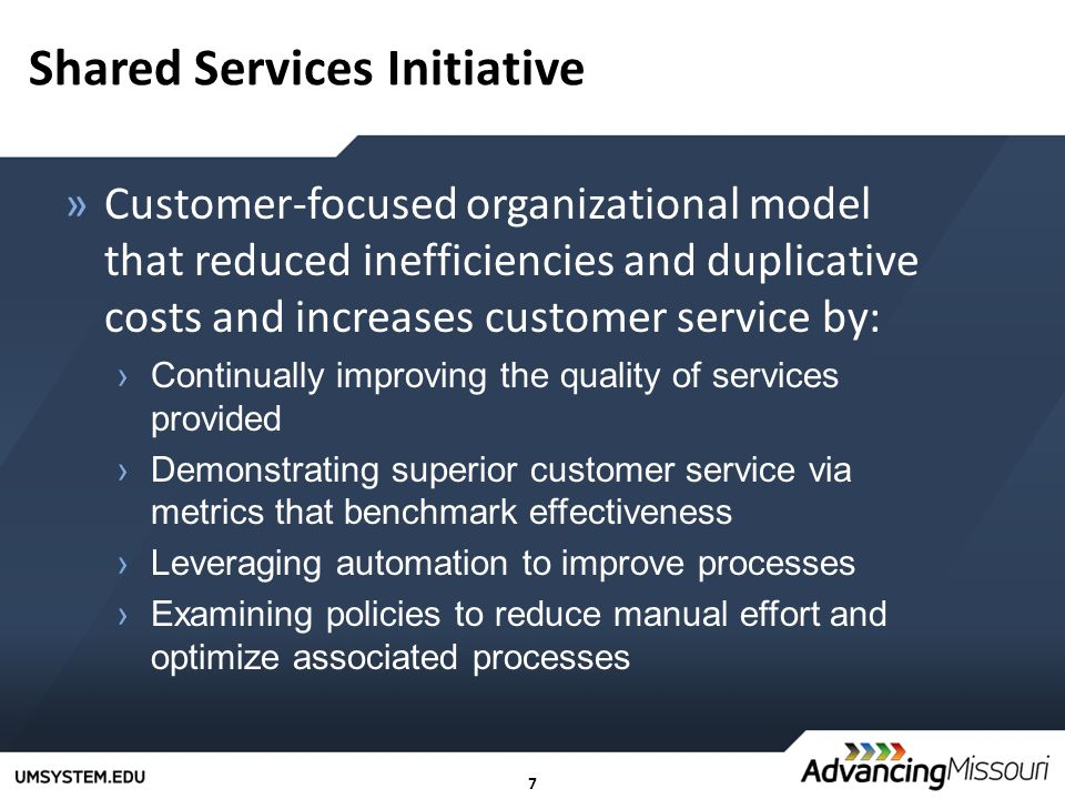7 Shared Services Initiative »Customer-focused organizational model that reduced inefficiencies and duplicative costs and increases customer service by: ›Continually improving the quality of services provided ›Demonstrating superior customer service via metrics that benchmark effectiveness ›Leveraging automation to improve processes ›Examining policies to reduce manual effort and optimize associated processes