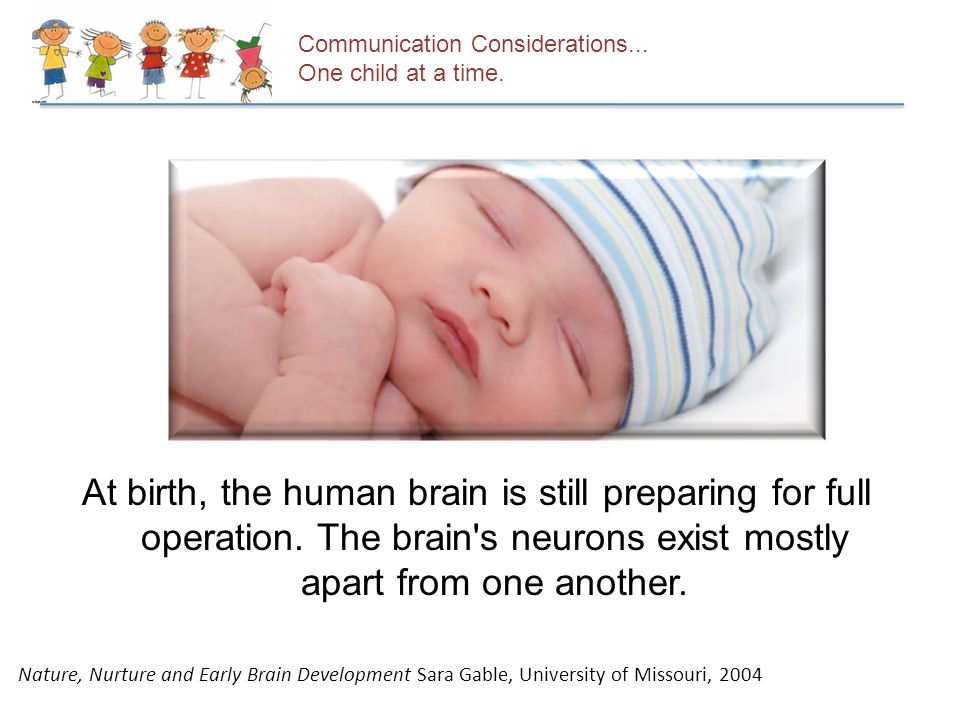 Communication Considerations... One child at a time. At birth, the human brain is still preparing for full operation. The brain's neurons exist mostly