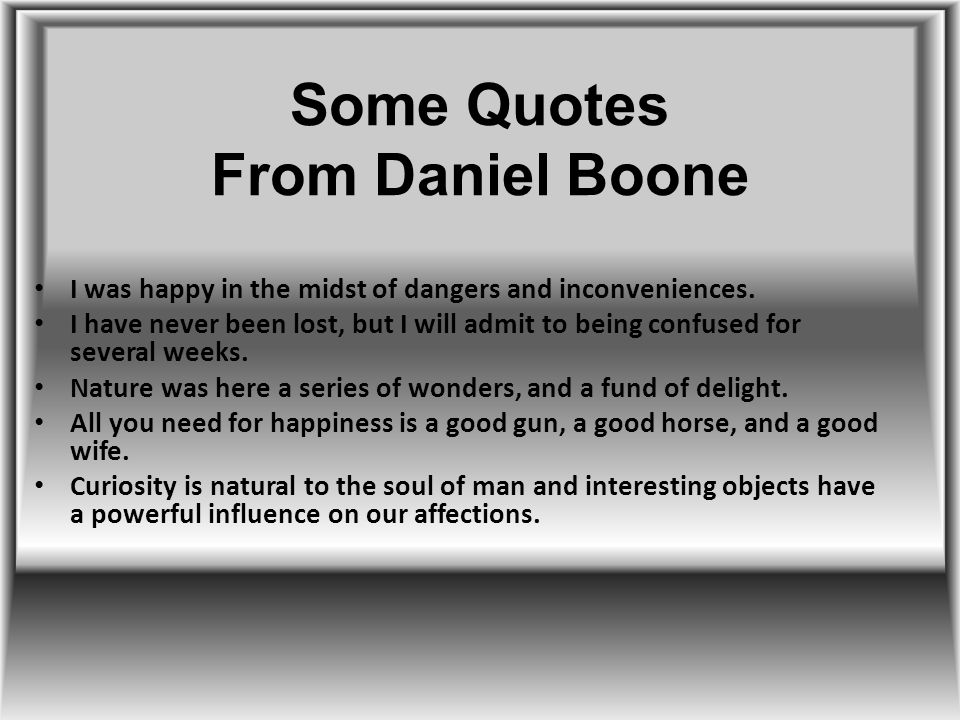 Some Quotes From Daniel Boone I was happy in the midst of dangers and inconveniences.